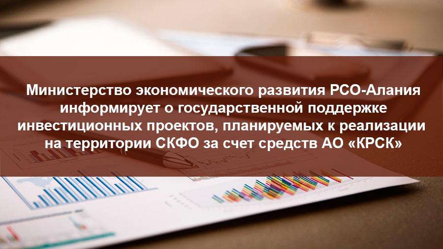 Министерство экономического развития РСО-Алания информирует о государственной поддержке инвестиционных проектов, планируемых к реализации на территории СКФО за счет средств АО «КРСК»