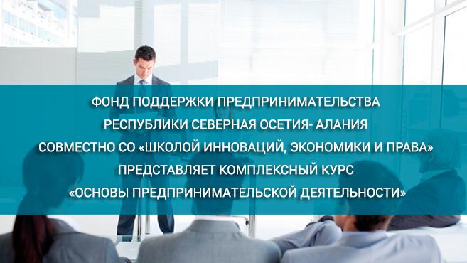 Фонд поддержки предпринимательства Республики Северная Осетия- Алания совместно со «Школой инноваций, экономики и права» представляет комплексный курс «Основы предпринимательской деятельности»