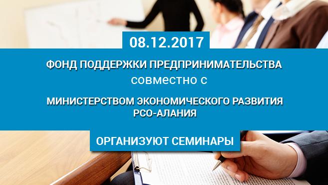 8 декабря 2017г. Фонд поддержки предпринимательства совместно с Министерством экономического развития РСО-Алания организуют семинары