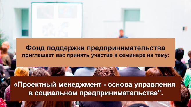 Фонд поддержки предпринимательства приглашает вас принять участие в семинаре на тему: «Проектный менеджмент — основа управления в социальном предпринимательстве»