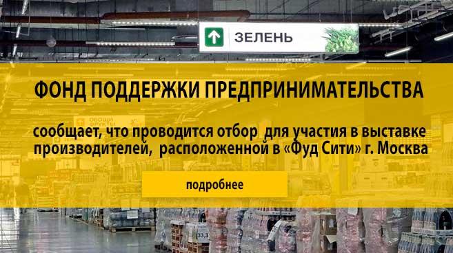 Фонд поддержки предпринимательства   сообщает, что проводится отбор  для участия в выставке  производителей,  расположенной в «Фуд Сити» г. Москва