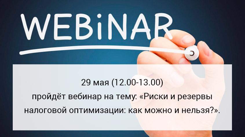 29 мая (12.00-13.00) пройдёт вебинар на тему: «Риски и резервы налоговой оптимизации: как можно и нельзя?».