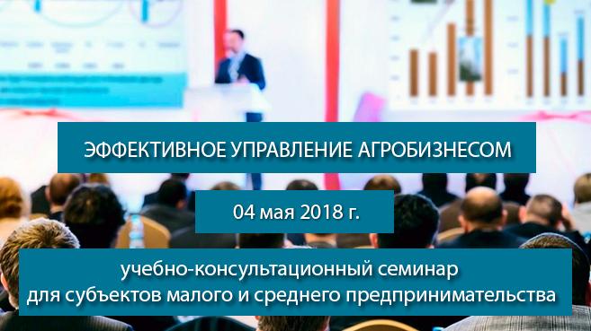 04 мая 2018 г. будет проводиться учебно-консультационный семинар для субъектов малого и среднего предпринимательства на тему «Эффективное управление агробизнесом»