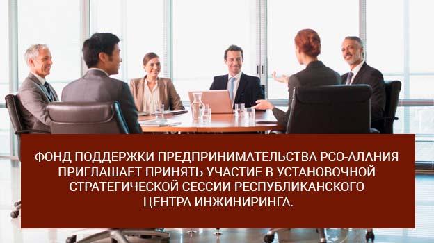 Фонд поддержки предпринимательства РСО-Алания приглашает принять участие в установочной стратегической сессии Республиканского центра инжиниринга.